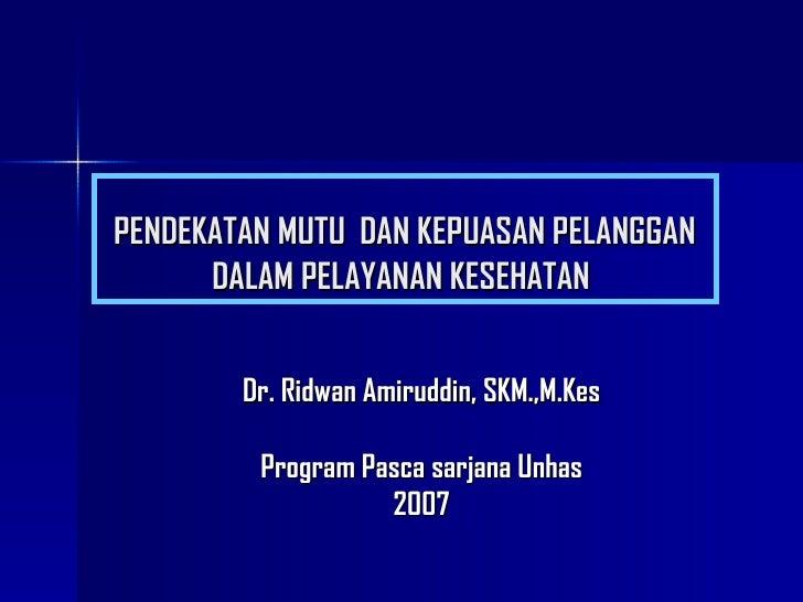 PENDEKATAN MUTU   DAN KEPUASAN PELANGGAN DALAM PELAYANAN KESEHATAN  Dr. Ridwan Amiruddin, SKM.,M.Kes Program Pasca sarjana...