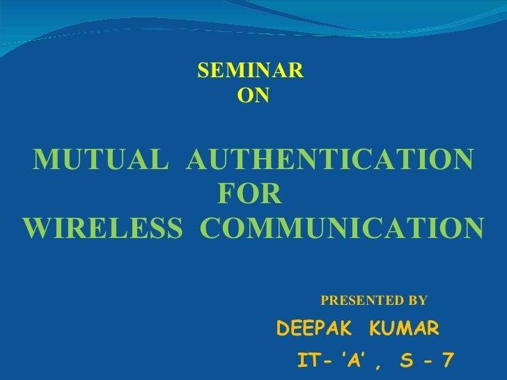 SEMINAR  ON MUTUAL  AUTHENTICATION FOR  WIRELESS  COMMUNICATION <ul><li>PRESENTED BY </li></ul><ul><li>DEEPAK  KUMAR </li>...