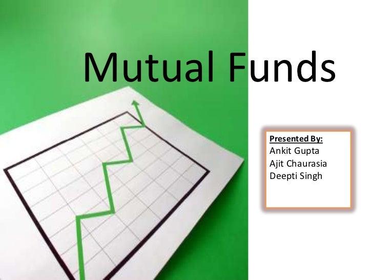 Mutual Funds        Presented By:        Ankit Gupta        Ajit Chaurasia        Deepti Singh