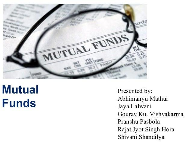 Mutual Funds Presented by: Abhimanyu Mathur Jaya Lalwani Gourav Ku. Vishvakarma Pranshu Pasbola Rajat Jyot Singh Hora Shiv...