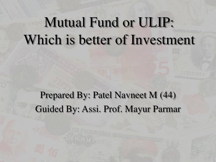 Mutual Fund or ULIP:Which is better of Investment<br />Prepared By: Patel Navneet M (44)<br />Guided By: Assi. Prof. Mayur...