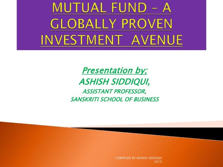 MUTUAL FUND – A GLOBALLY PROVENINVESTMENT  AVENUE<br />Presentation by;<br />ASHISH SIDDIQUI,<br />ASSISTANT PROFESSOR,<br...