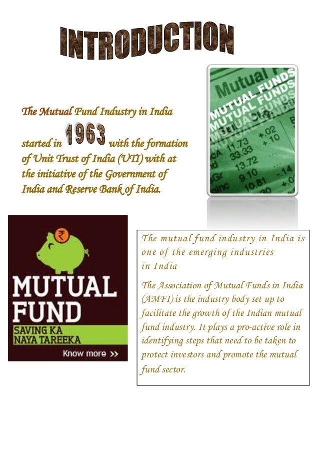 The Mutual Fund Industry in India started in with the formation of Unit Trust of India (UTI) with at the initiative of the...
