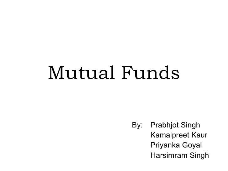 Mutual Funds   By: Prabhjot Singh Kamalpreet Kaur Priyanka Goyal Harsimram Singh
