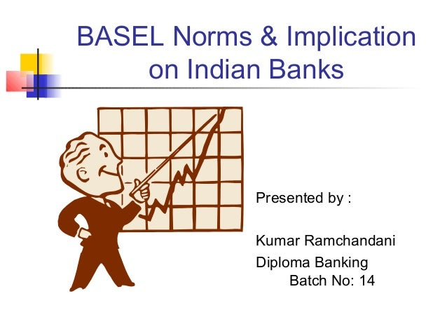 BASEL Norms & Implication on Indian Banks Presented by : Kumar Ramchandani Diploma Banking Batch No: 14