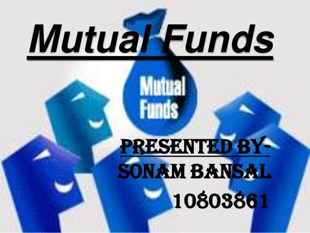 Mutual Funds    Presented By-    Sonam Bansal        10803861