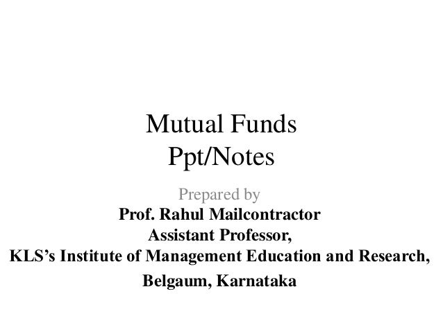 Mutual Funds Ppt/Notes Prepared by Prof. Rahul Mailcontractor Assistant Professor, KLS's Institute of Management Education...