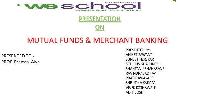 PRESENTATION ON  MUTUAL FUNDS & MERCHANT BANKING PRESENTED TO:PROF. Premraj Alva  PRESENTED BY:ANIKET SAWANT SUNEET HEREKA...