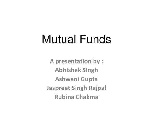 Mutual Funds A presentation by : Abhishek Singh Ashwani Gupta Jaspreet Singh Rajpal Rubina Chakma