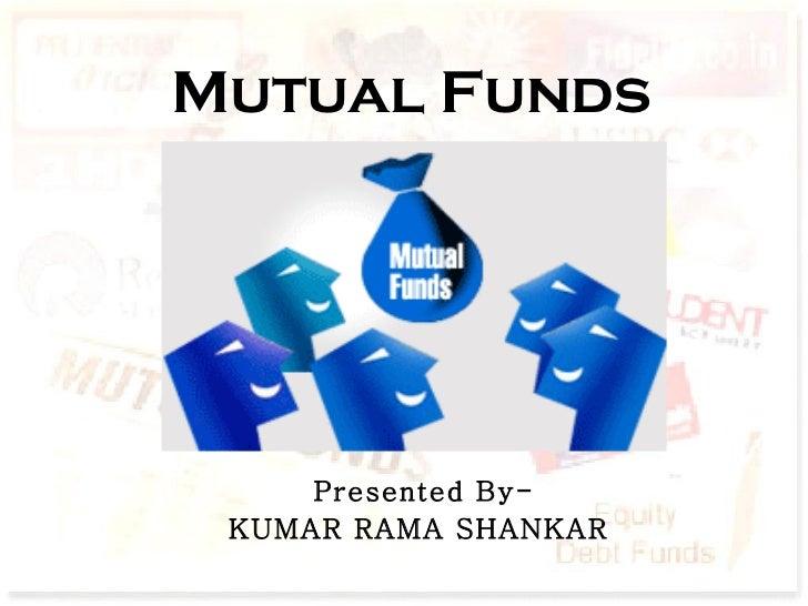 Mutual Funds Presented By- KUMAR RAMA SHANKAR