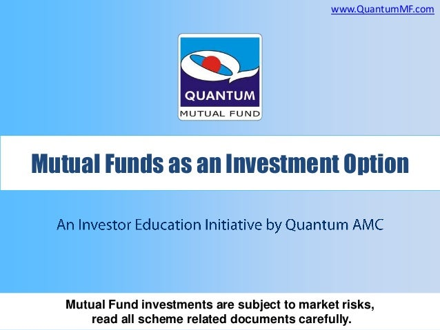 www.QuantumMF.com  Mutual Funds as an Investment Option  Mutual Fund investments are subject to market risks, read all sch...