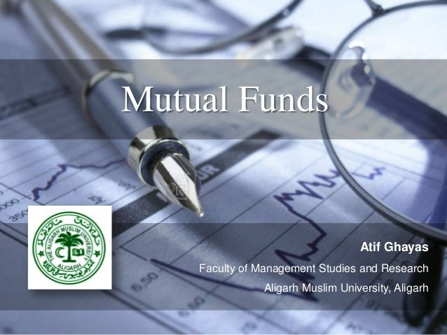 Mutual Funds  Atif Ghayas Faculty of Management Studies and Research Aligarh Muslim University, Aligarh
