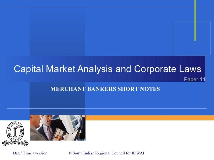 Capital Market Analysis and Corporate Laws Date/ Time / version © South Indian Regional Council for ICWAI  MERCHANT BANKER...