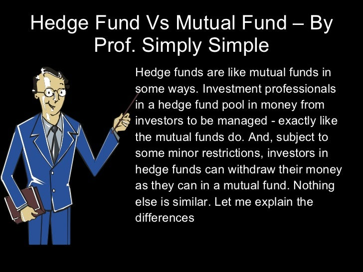 Hedge Fund Vs Mutual Fund – By Prof. Simply Simple <ul><li>Hedge funds are like mutual funds in some ways. Investment prof...