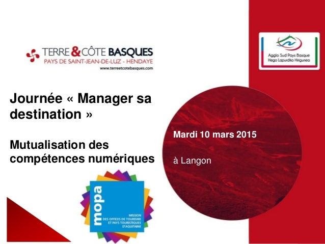 Journée « Manager sa destination » Mutualisation des compétences numériques Mardi 10 mars 2015 à Langon