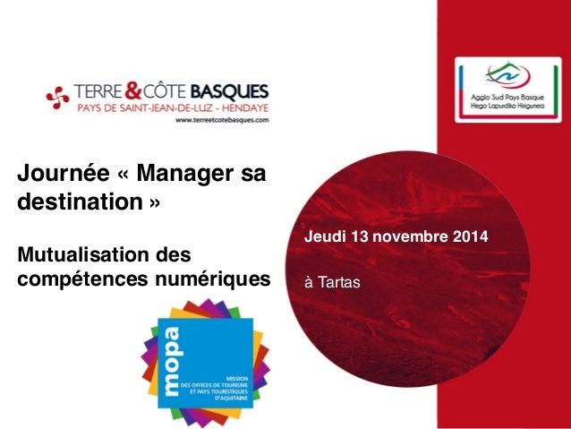 Journée « Manager sa  destination »  Mutualisation des  compétences numériques#  Jeudi 13 novembre 2014#  #  à Tartas!  !