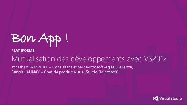 PLATEFORME  Mutualisation des développements avec VS2012 Jonathan PAMPHILE – Consultant expert Microsoft-Agile (Cellenza) ...