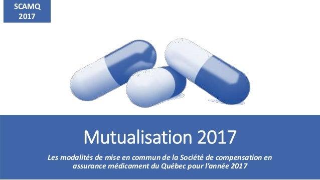 Mutualisation 2017 Les modalités de mise en commun de la Société de compensation en assurance médicament du Québec pour l'...