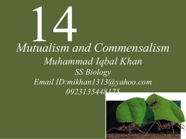 14Mutualism and Commensalism Muhammad Iqbal Khan SS Biology Email ID:mikhan1313@yahoo.com 0923135448175