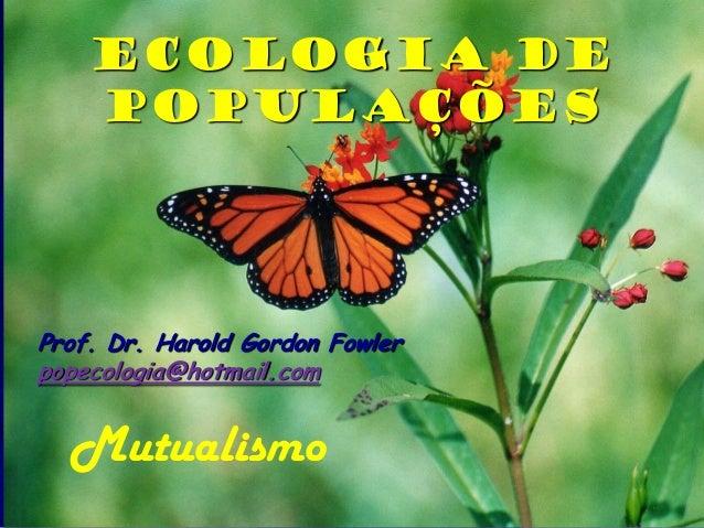 Ecologia de    PopulaçõesProf. Dr. Harold Gordon Fowlerpopecologia@hotmail.com  Mutualismo
