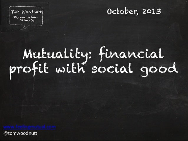 October, 2013  Mutuality: financial profit with social good  www.feelingmutual.com	    @tomwoodnu1	    Copyright	   Tom	  ...