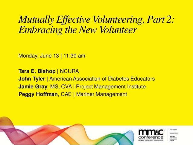 Mutually Effective Volunteering, Part 2: Embracing the New Volunteer Monday, June 13 | 11:30 am Tara E. Bishop | NCURA Joh...