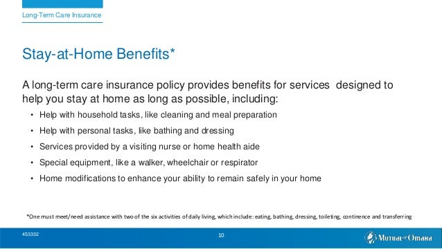 Stay-at-Home Benefits* A long-term care insurance policy provides benefits for services designed to help you stay at home ...