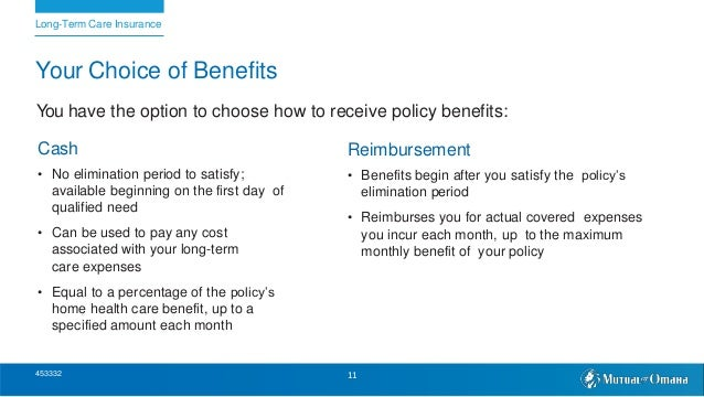 Your Choice of Benefits You have the option to choose how to receive policy benefits: Cash • No elimination period to sati...