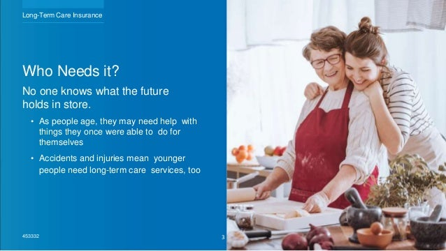 Who Needs it? No one knows what the future holds in store. • As people age, they may need help with things they once were ...