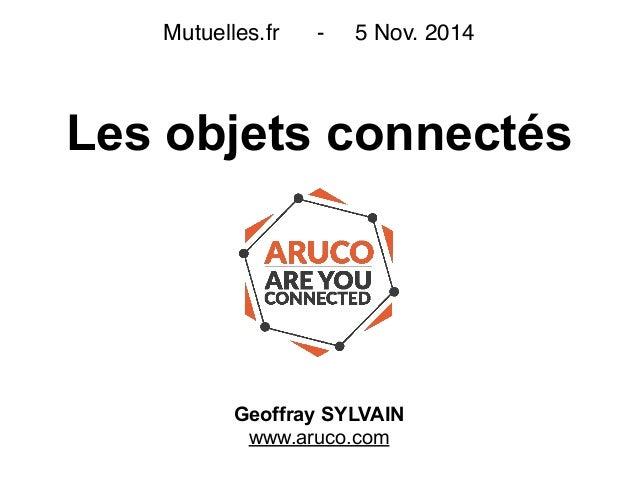 Les objets connectés Geoffray SYLVAIN www.aruco.com Mutuelles.fr - 5 Nov. 2014