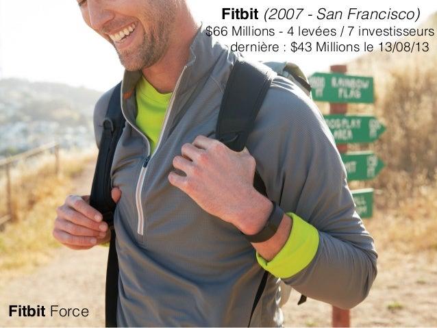 Fitbit (2007 - San Francisco) $66 Millions - 4 levées / 7 investisseurs dernière : $43 Millions le 13/08/13 Fitbit Force
