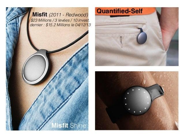 Misfit (2011 - Redwood) $23 Millions / 3 levées / 10 invest. dernier : $15.2 Millions le 04/12/13 Misfit Shine Quantified-Self