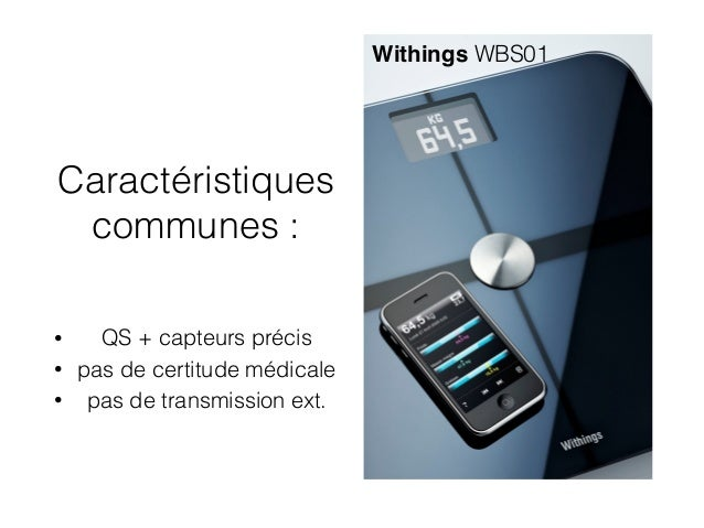 Caractéristiques communes : • QS + capteurs précis • pas de certitude médicale • pas de transmission ext. Withings WBS01