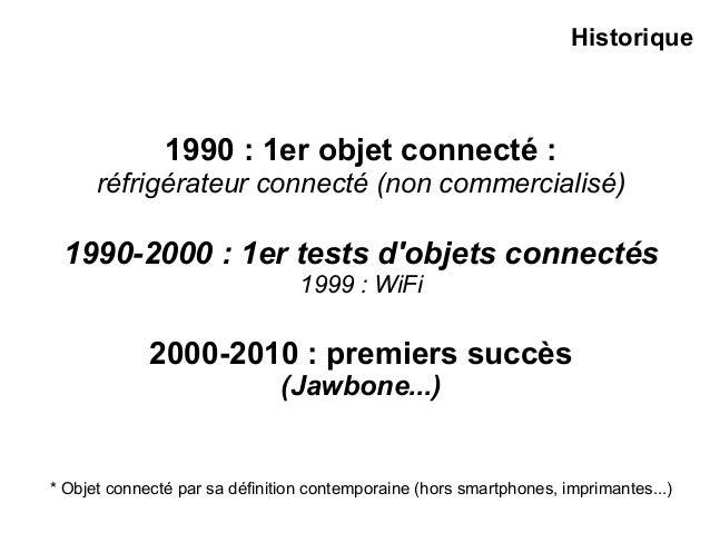 1990 : 1er objet connecté : réfrigérateur connecté (non commercialisé) 1990-2000 : 1er tests d'objets connectés 1999 : WiF...