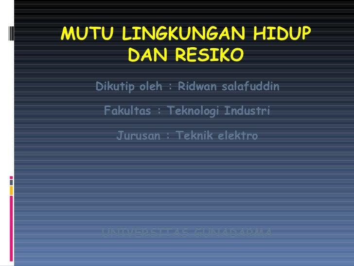 MUTU LINGKUNGAN HIDUP DAN RESIKO <ul><li>Dikutip oleh : Ridwan salafuddin </li></ul><ul><li>Fakultas : Teknologi Industri ...