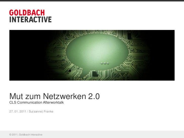 Mut zum Netzwerken 2.0CLS Communication Afterworktalk27. 01. 2011 / Su(sanne) Franke© 2011, Goldbach Interactive