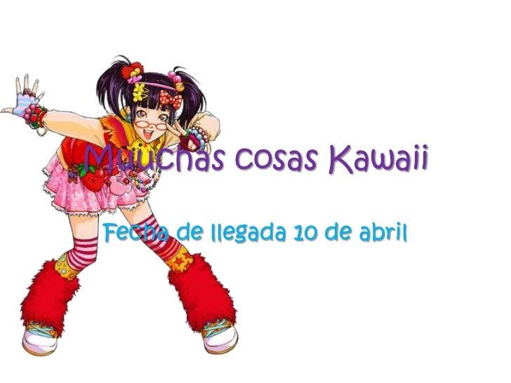 Muuchas cosas Kawaii<br />Fecha de llegada 10 de abril<br />