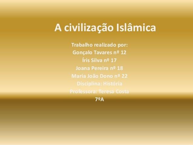 A civilização Islâmica Trabalho realizado por: Gonçalo Tavares nº 12 Íris Silva nº 17 Joana Pereira nº 18 Maria João Dono ...