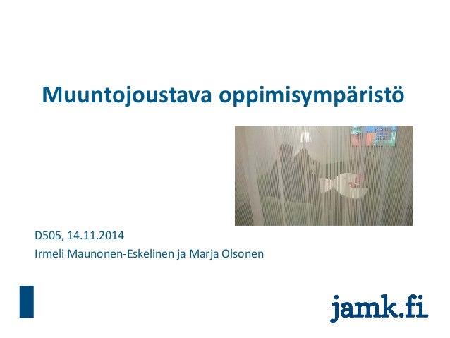 Muuntojoustava oppimisympäristö  D505, 14.11.2014  Irmeli Maunonen-Eskelinen ja Marja Olsonen