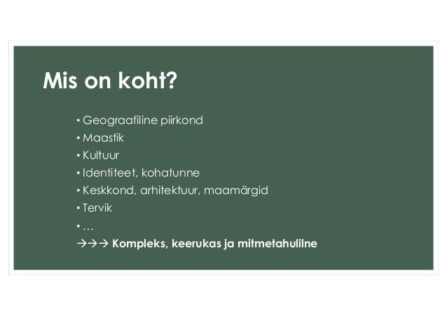 Mis on koht?  • Geograafiline piirkond  • Maastik  • Kultuur  • Identiteet, kohatunne  • Keskkond, arhitektuur, maamärgid ...
