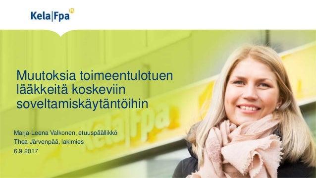 Muutoksia toimeentulotuen lääkkeitä koskeviin soveltamiskäytäntöihin Marja-Leena Valkonen, etuuspäällikkö Thea Järvenpää, ...