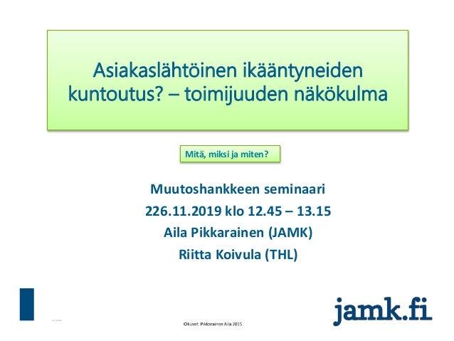 31.3.2016 Muutoshankkeen seminaari 226.11.2019 klo 12.45 – 13.15 Aila Pikkarainen (JAMK) Riitta Koivula (THL) Asiakaslähtö...