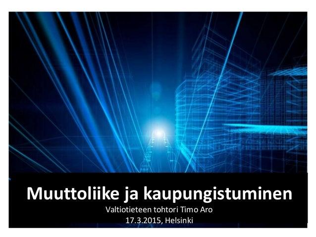 Muuttoliike ja kaupungistuminen Valtiotieteen tohtori Timo Aro 17.3.2015, Helsinki
