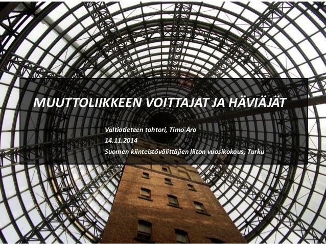 MUUTTOLIIKKEEN VOITTAJAT JA HÄVIÄJÄT Valtiotieteen tohtori, Timo Aro 14.11.2014 Suomen kiinteistövälittäjien liiton vuosik...