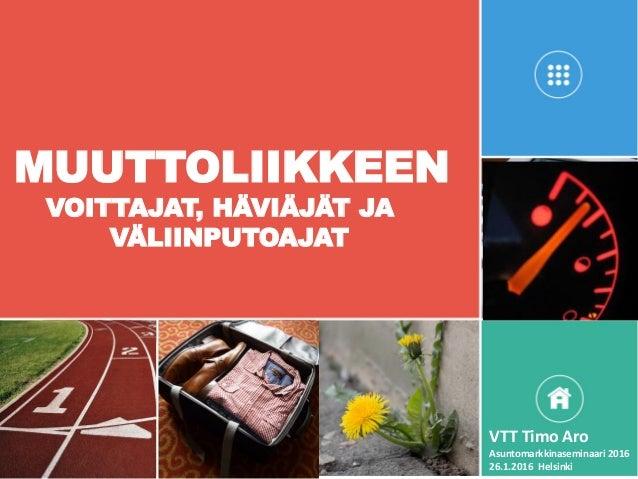MUUTTOLIIKKEEN VOITTAJAT, HÄVIÄJÄT JA VÄLIINPUTOAJAT VTT Timo Aro Asuntomarkkinaseminaari 2016 26.1.2016 Helsinki