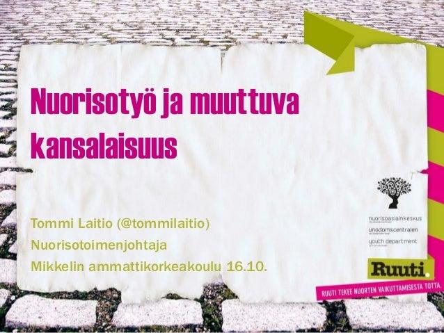 Nuorisotyö ja muuttuva kansalaisuus Tommi Laitio (@tommilaitio) Nuorisotoimenjohtaja Mikkelin ammattikorkeakoulu 16.10.