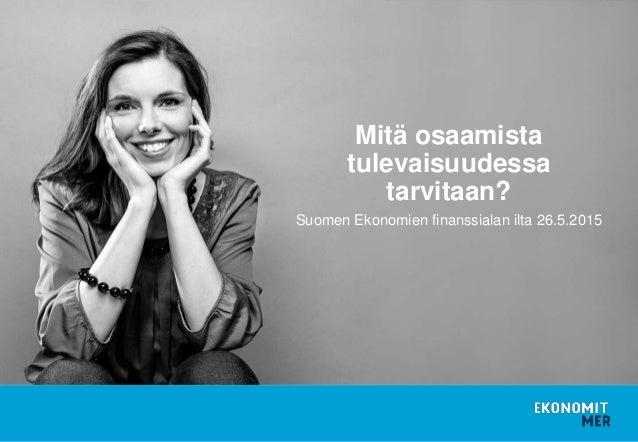 Suomen Ekonomien finanssialan ilta 26.5.2015 Mitä osaamista tulevaisuudessa tarvitaan?