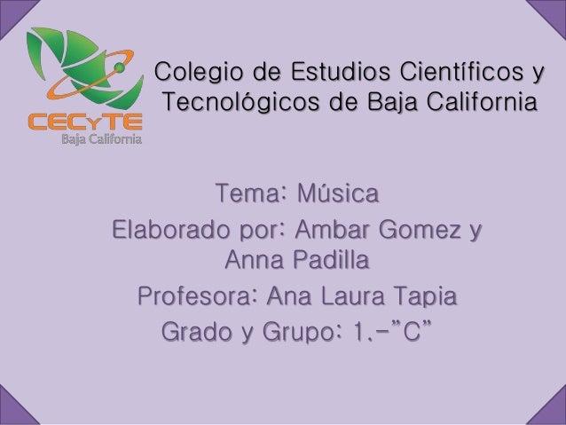Colegio de Estudios Científicos y Tecnológicos de Baja California Tema: Música Elaborado por: Ambar Gomez y Anna Padilla P...