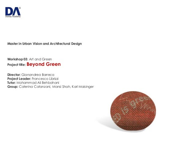 Master in Urban Vision and Architectural Design  Workshop 03: Art and Green Project title: Beyond  Green  Director: Gianan...