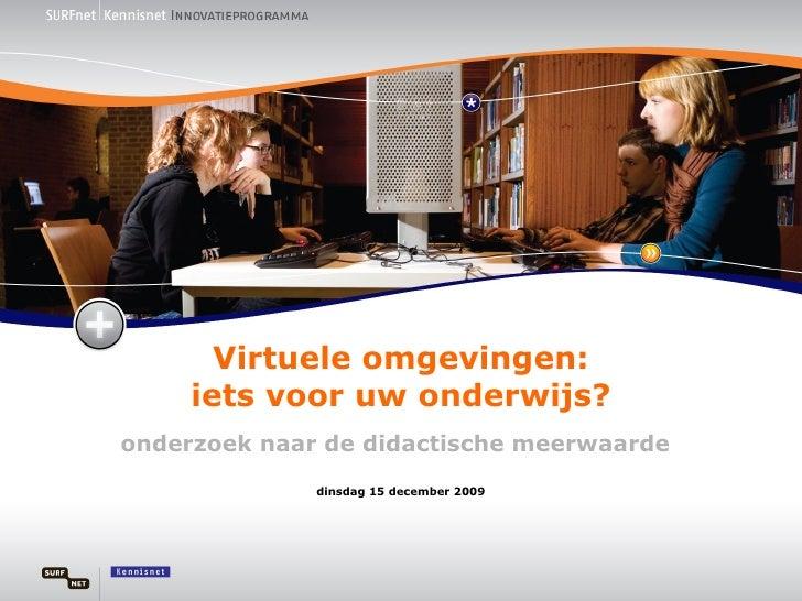 Virtuele omgevingen: iets voor uw onderwijs? onderzoek naar de didactische meerwaarde dinsdag 15 december 2009